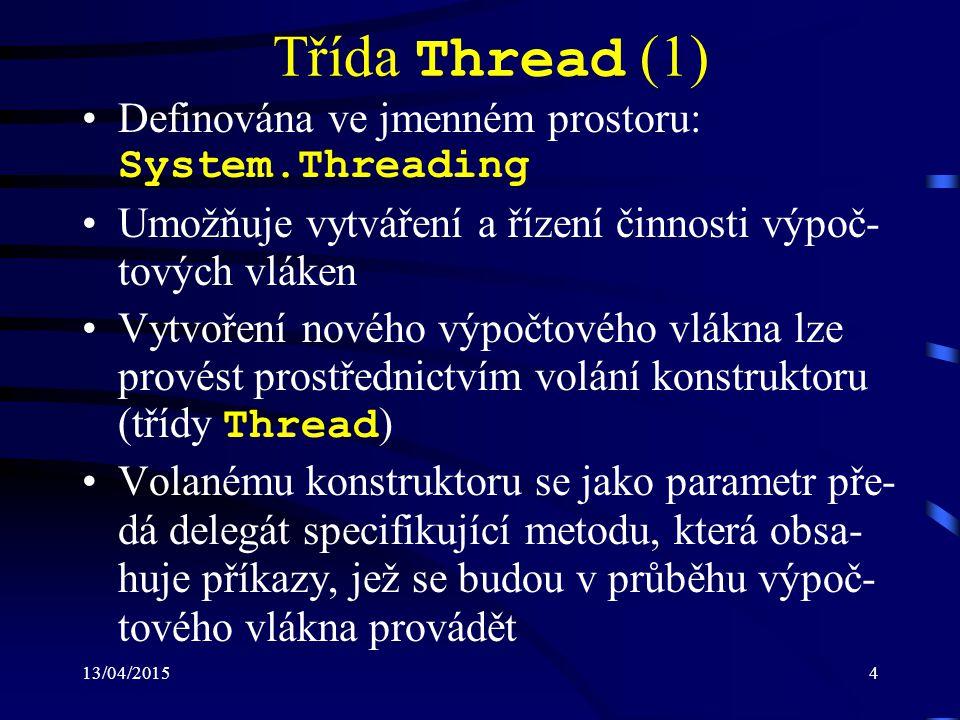 13/04/20154 Třída Thread (1) Definována ve jmenném prostoru: System.Threading Umožňuje vytváření a řízení činnosti výpoč- tových vláken Vytvoření nového výpočtového vlákna lze provést prostřednictvím volání konstruktoru (třídy Thread ) Volanému konstruktoru se jako parametr pře- dá delegát specifikující metodu, která obsa- huje příkazy, jež se budou v průběhu výpoč- tového vlákna provádět