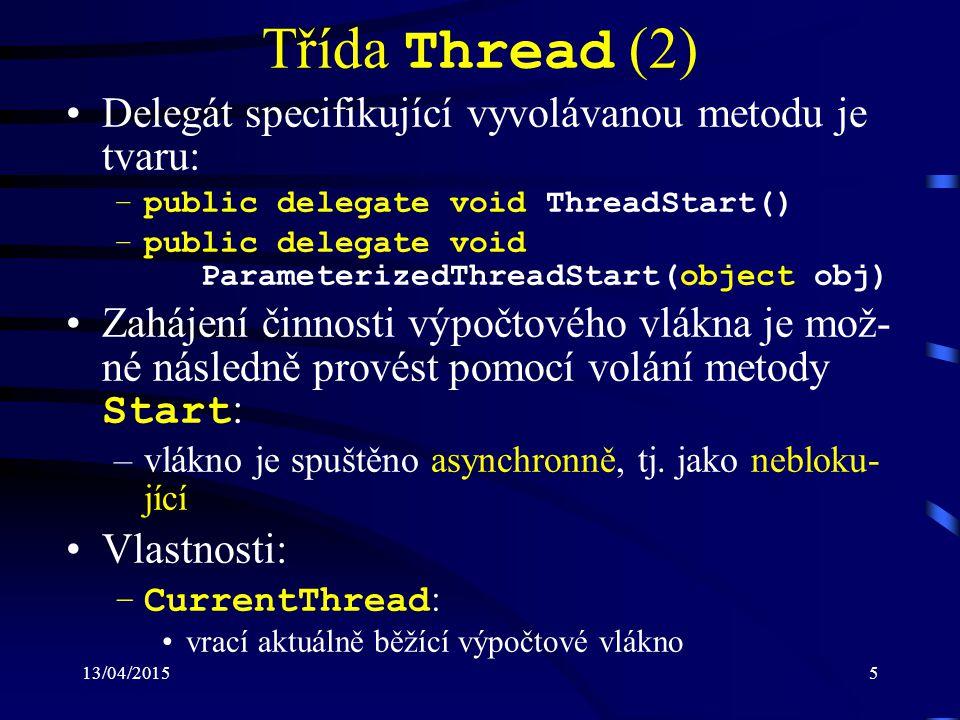 13/04/20155 Třída Thread (2) Delegát specifikující vyvolávanou metodu je tvaru: –public delegate void ThreadStart() –public delegate void ParameterizedThreadStart(object obj) Zahájení činnosti výpočtového vlákna je mož- né následně provést pomocí volání metody Start : –vlákno je spuštěno asynchronně, tj.