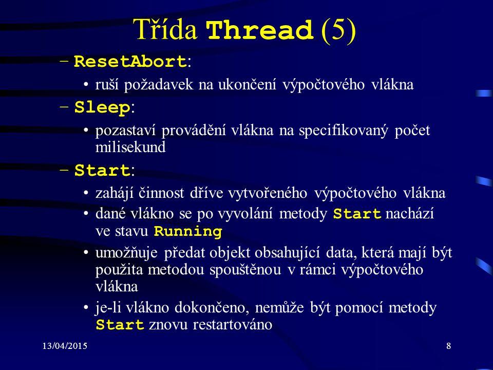 13/04/20158 Třída Thread (5) –ResetAbort : ruší požadavek na ukončení výpočtového vlákna –Sleep : pozastaví provádění vlákna na specifikovaný počet milisekund –Start : zahájí činnost dříve vytvořeného výpočtového vlákna dané vlákno se po vyvolání metody Start nachází ve stavu Running umožňuje předat objekt obsahující data, která mají být použita metodou spouštěnou v rámci výpočtového vlákna je-li vlákno dokončeno, nemůže být pomocí metody Start znovu restartováno