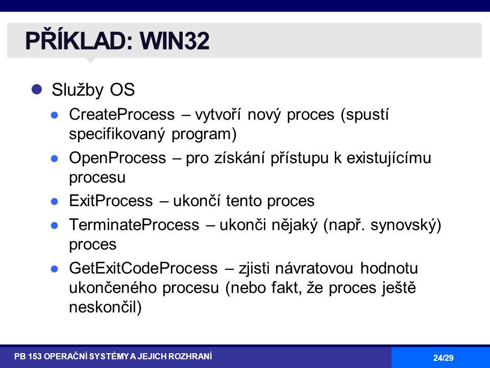 24/29 Služby OS ●CreateProcess – vytvoří nový proces (spustí specifikovaný program) ●OpenProcess – pro získání přístupu k existujícímu procesu ●ExitProcess – ukončí tento proces ●TerminateProcess – ukonči nějaký (např.