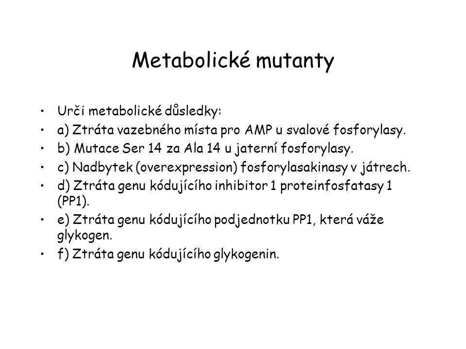 Metabolické mutanty Urči metabolické důsledky: a) Ztráta vazebného místa pro AMP u svalové fosforylasy. b) Mutace Ser 14 za Ala 14 u jaterní fosforyla