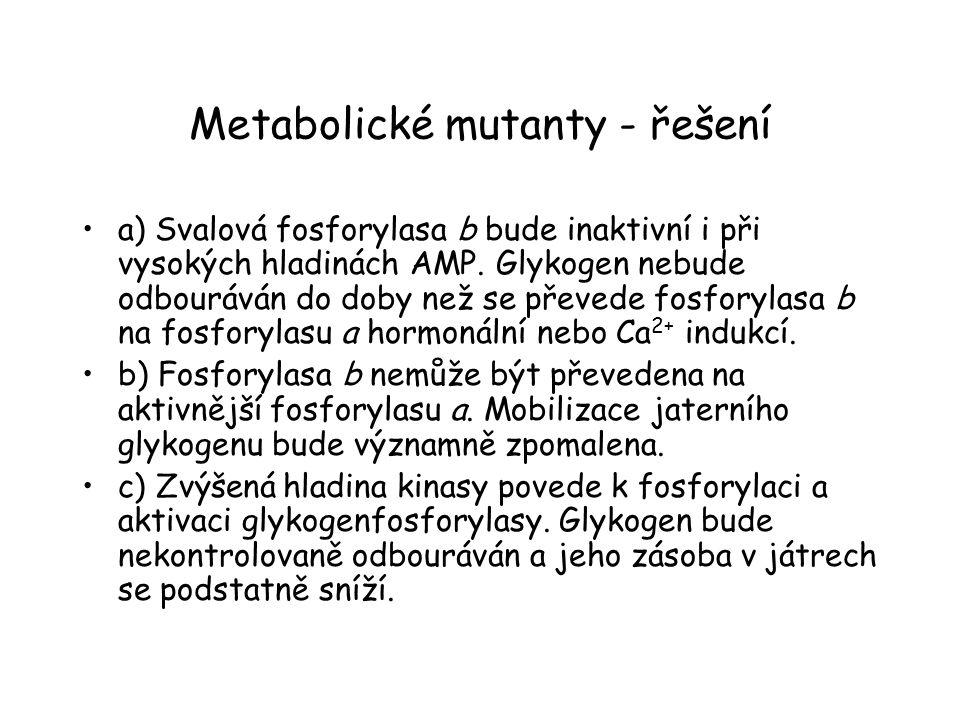 Metabolické mutanty - řešení a) Svalová fosforylasa b bude inaktivní i při vysokých hladinách AMP. Glykogen nebude odbouráván do doby než se převede f