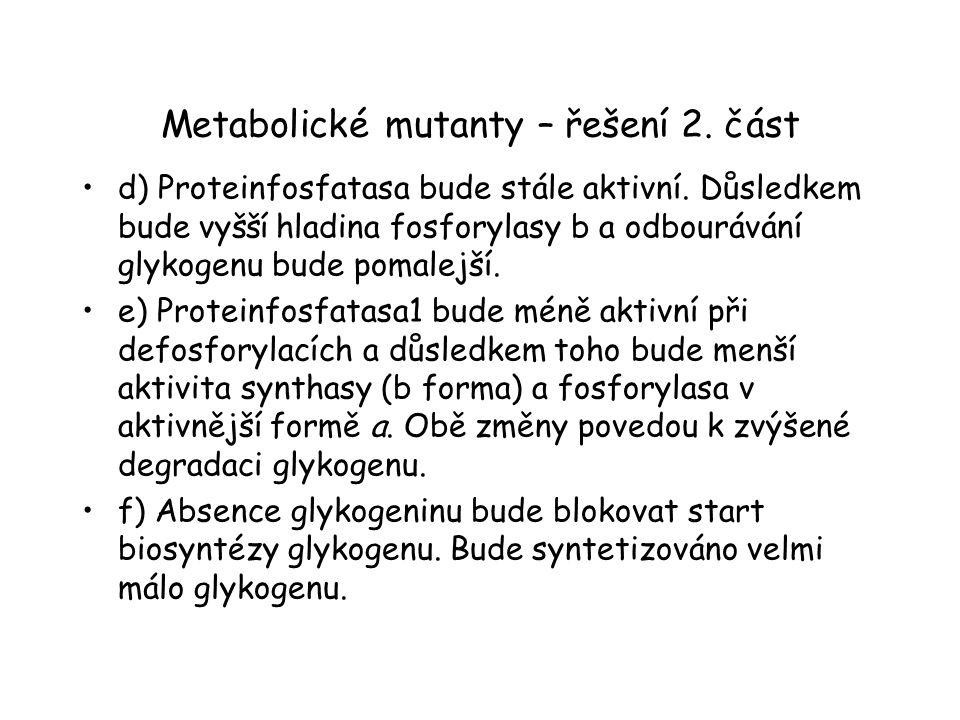 Metabolické mutanty – řešení 2. část d) Proteinfosfatasa bude stále aktivní. Důsledkem bude vyšší hladina fosforylasy b a odbourávání glykogenu bude p