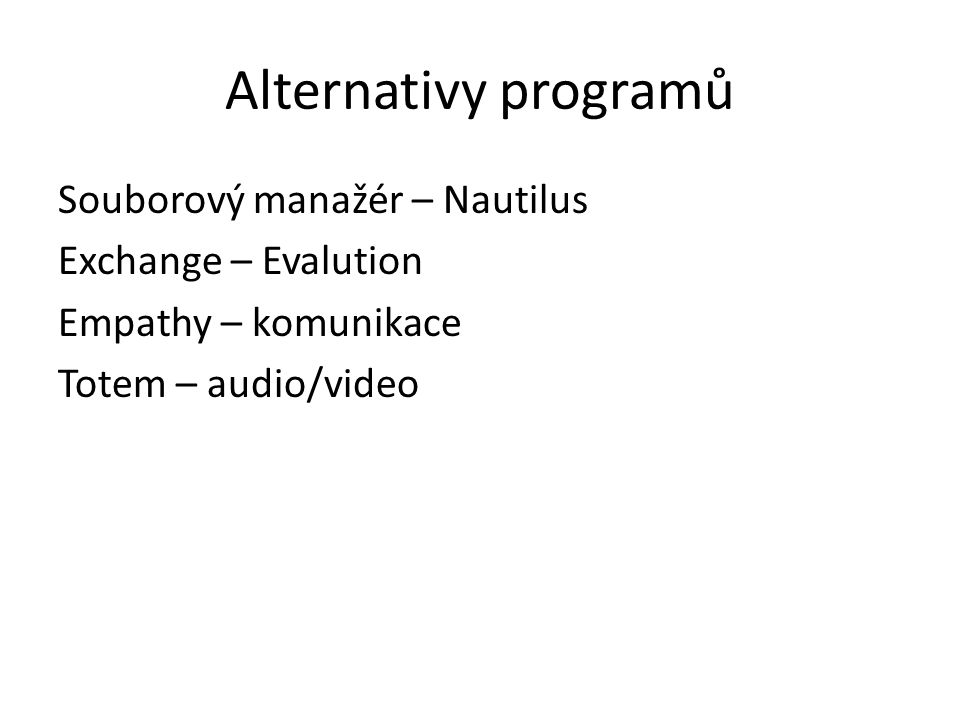 Alternativy programů Souborový manažér – Nautilus Exchange – Evalution Empathy – komunikace Totem – audio/video