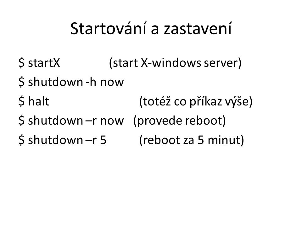 Startování a zastavení $ startX(start X-windows server) $ shutdown -h now $ halt(totéž co příkaz výše) $ shutdown –r now (provede reboot) $ shutdown –r 5(reboot za 5 minut)