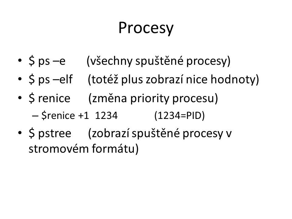 Procesy $ ps –e (všechny spuštěné procesy) $ ps –elf (totéž plus zobrazí nice hodnoty) $ renice (změna priority procesu) – $renice +1 1234 (1234=PID)