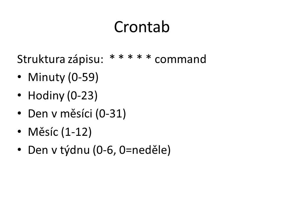 Crontab Struktura zápisu: * * * * * command Minuty (0-59) Hodiny (0-23) Den v měsíci (0-31) Měsíc (1-12) Den v týdnu (0-6, 0=neděle)