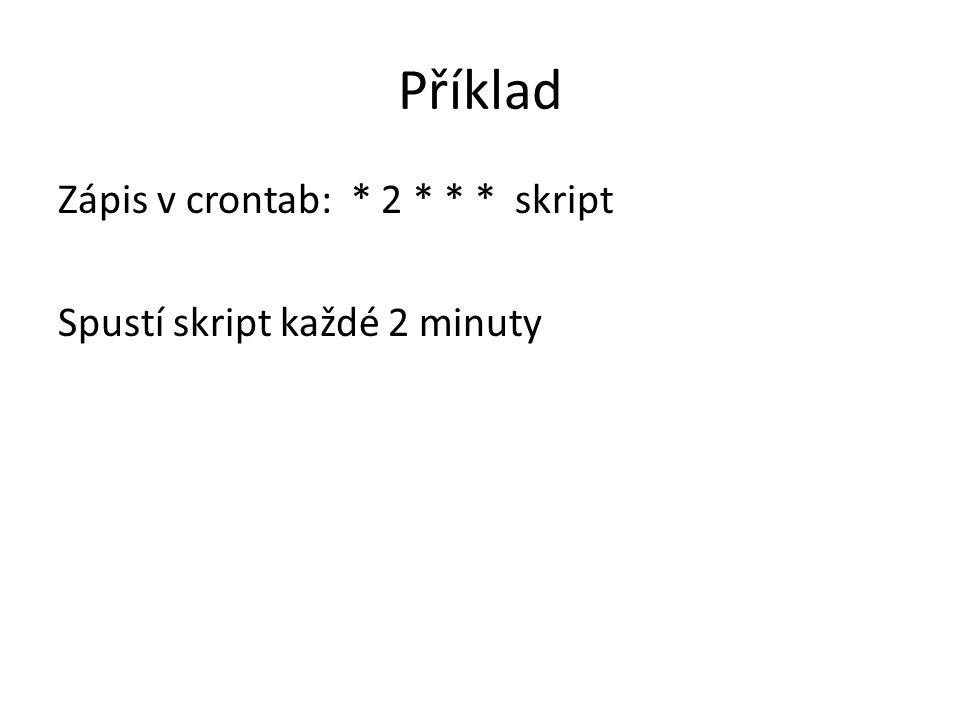 Příklad Zápis v crontab: * 2 * * * skript Spustí skript každé 2 minuty