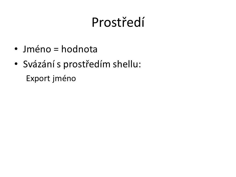 Prostředí Jméno = hodnota Svázání s prostředím shellu: Export jméno