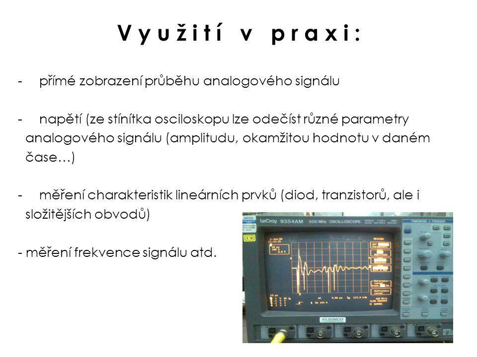 V y u ž i t í v p r a x i : - přímé zobrazení průběhu analogového signálu - napětí (ze stínítka osciloskopu lze odečíst různé parametry analogového signálu (amplitudu, okamžitou hodnotu v daném čase…) - měření charakteristik lineárních prvků (diod, tranzistorů, ale i složitějších obvodů) - měření frekvence signálu atd.
