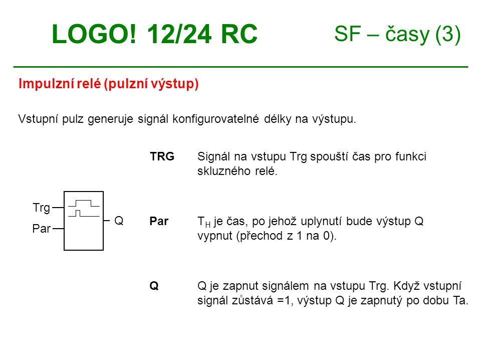 SF – časy (3) Impulzní relé (pulzní výstup) LOGO! 12/24 RC TRGSignál na vstupu Trg spouští čas pro funkci skluzného relé. ParT H je čas, po jehož uply