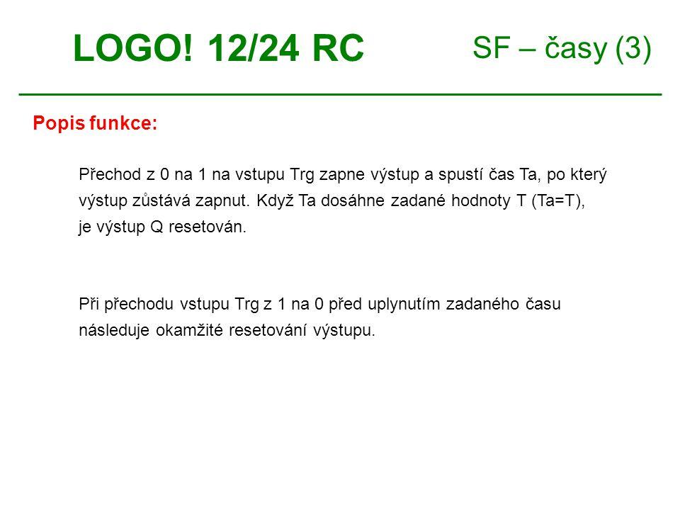 SF – časy (3) LOGO! 12/24 RC Přechod z 0 na 1 na vstupu Trg zapne výstup a spustí čas Ta, po který výstup zůstává zapnut. Když Ta dosáhne zadané hodno