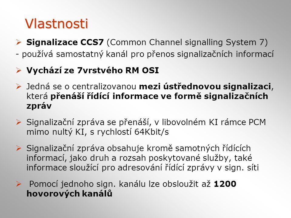 Vlastnosti  Signalizace CCS7 (Common Channel signalling System 7) - používá samostatný kanál pro přenos signalizačních informací  Vychází ze 7vrstvého RM OSI  Jedná se o centralizovanou mezi ústřednovou signalizaci, která přenáší řídící informace ve formě signalizačních zpráv  Signalizační zpráva se přenáší, v libovolném KI rámce PCM mimo nultý KI, s rychlostí 64Kbit/s  Signalizační zpráva obsahuje kromě samotných řídících informací, jako druh a rozsah poskytované služby, také informace sloužící pro adresování řídící zprávy v sign.