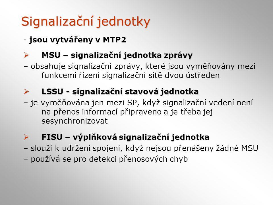 Signalizační jednotky - jsou vytvářeny v MTP2  MSU – signalizační jednotka zprávy – obsahuje signalizační zprávy, které jsou vyměňovány mezi funkcemi řízení signalizační sítě dvou ústředen  LSSU - signalizační stavová jednotka – je vyměňována jen mezi SP, když signalizační vedení není na přenos informací připraveno a je třeba jej sesynchronizovat  FISU – výplňková signalizační jednotka – slouží k udržení spojení, když nejsou přenášeny žádné MSU – používá se pro detekci přenosových chyb
