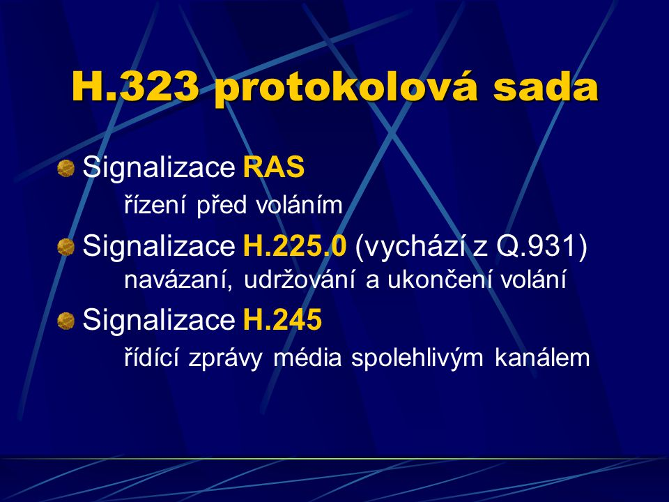 H.323 protokolová sada Signalizace RAS řízení před voláním Signalizace H.225.0 (vychází z Q.931) navázaní, udržování a ukončení volání Signalizace H.245 řídící zprávy média spolehlivým kanálem