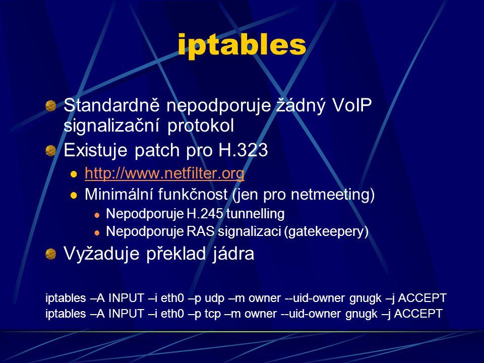 iptables Standardně nepodporuje žádný VoIP signalizační protokol Existuje patch pro H.323 http://www.netfilter.org Minimální funkčnost (jen pro netmeeting) Nepodporuje H.245 tunnelling Nepodporuje RAS signalizaci (gatekeepery) Vyžaduje překlad jádra iptables –A INPUT –i eth0 –p udp –m owner --uid-owner gnugk –j ACCEPT iptables –A INPUT –i eth0 –p tcp –m owner --uid-owner gnugk –j ACCEPT