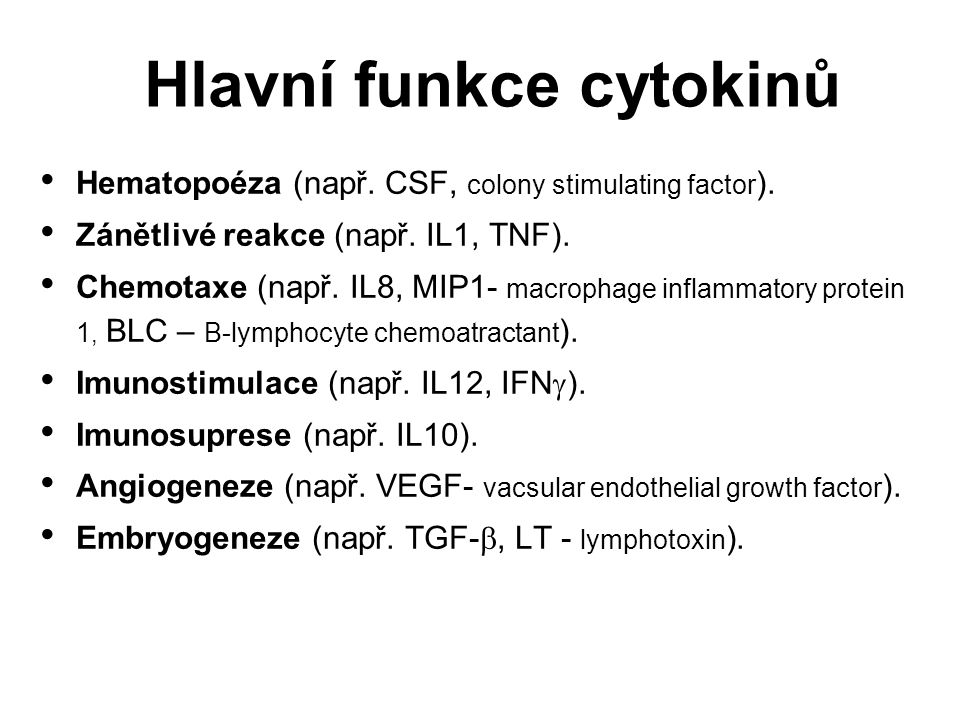 Hlavní funkce cytokinů Hematopoéza (např. CSF, colony stimulating factor ). Zánětlivé reakce (např. IL1, TNF). Chemotaxe (např. IL8, MIP1- macrophage