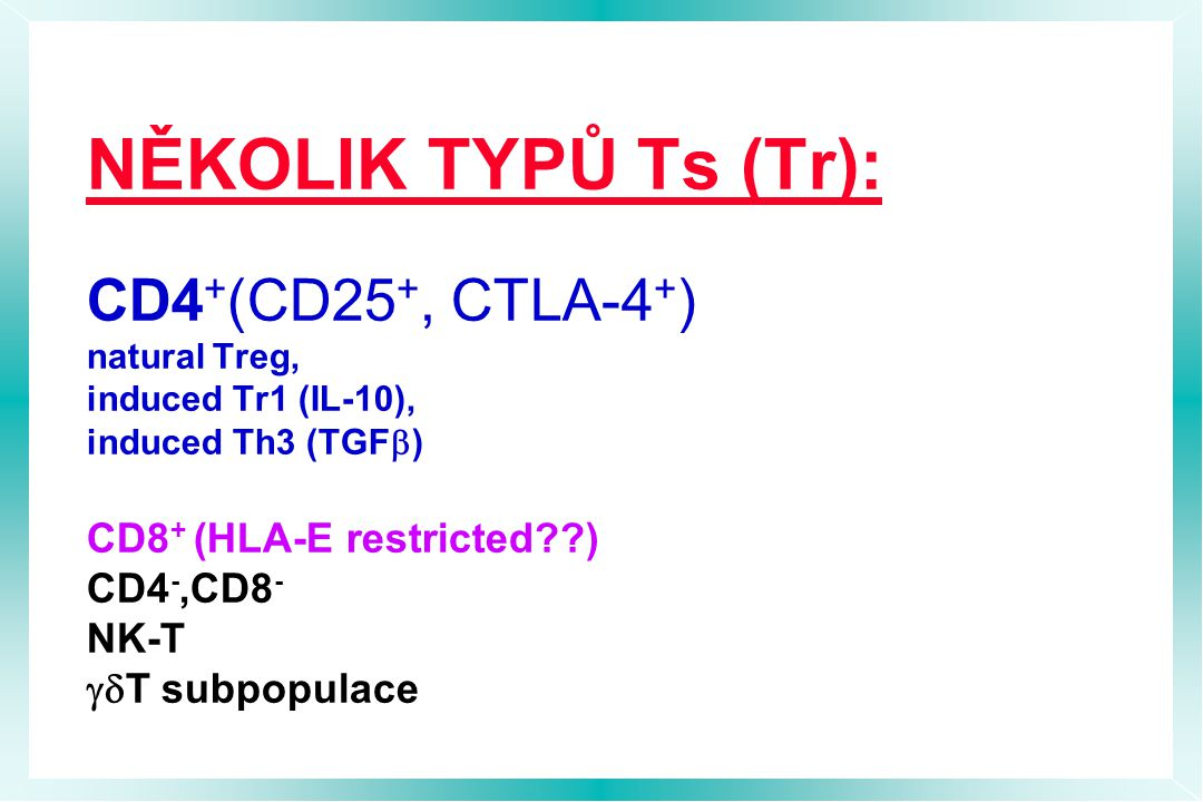 NĚKOLIK TYPŮ Ts (Tr): CD4 + (CD25 +, CTLA-4 + ) natural Treg, induced Tr1 (IL-10), induced Th3 (TGF  ) CD8 + (HLA-E restricted??) CD4 -,CD8 - NK-T  T subpopulace