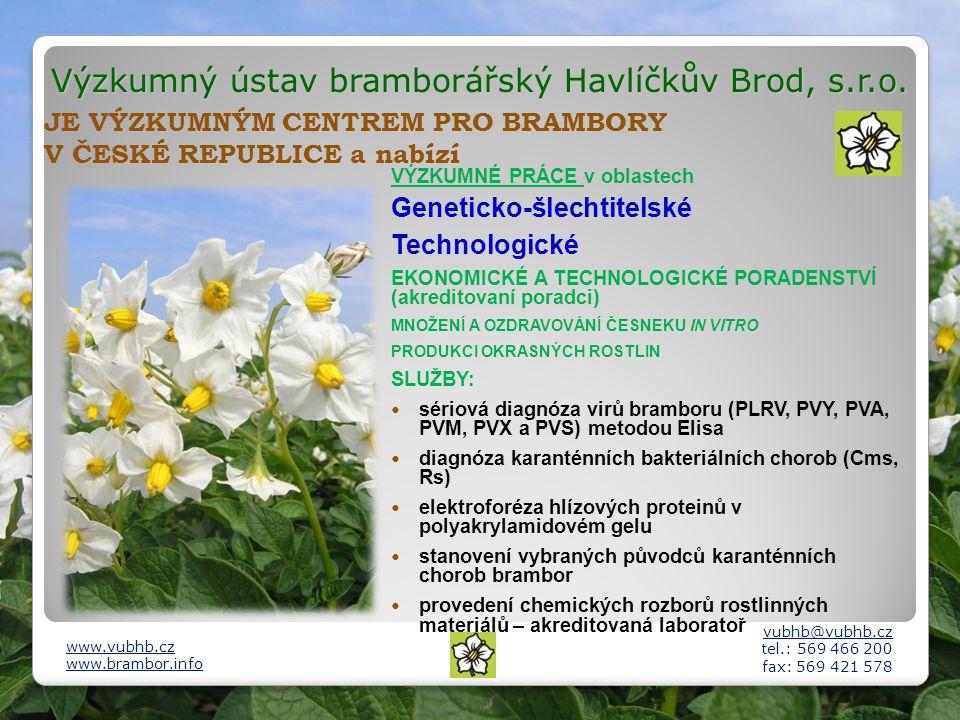 JE VÝZKUMNÝM CENTREM PRO BRAMBORY V ČESKÉ REPUBLICE a nabízí VÝZKUMNÉ PRÁCE v oblastech Geneticko-šlechtitelské Technologické EKONOMICKÉ A TECHNOLOGICKÉ PORADENSTVÍ (akreditovaní poradci) MNOŽENÍ A OZDRAVOVÁNÍ ČESNEKU IN VITRO PRODUKCI OKRASNÝCH ROSTLIN SLUŽBY: sériová diagnóza virů bramboru (PLRV, PVY, PVA, PVM, PVX a PVS) metodou Elisa diagnóza karanténních bakteriálních chorob (Cms, Rs) elektroforéza hlízových proteinů v polyakrylamidovém gelu stanovení vybraných původců karanténních chorob brambor provedení chemických rozborů rostlinných materiálů – akreditovaná laboratoř vubhb@vubhb.cz tel.: 569 466 200 fax: 569 421 578 www.vubhb.cz www.brambor.info