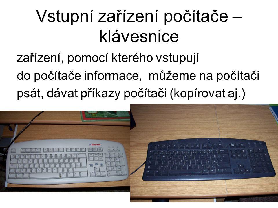 Vstupní zařízení počítače – klávesnice zařízení, pomocí kterého vstupují do počítače informace, můžeme na počítači psát, dávat příkazy počítači (kopír