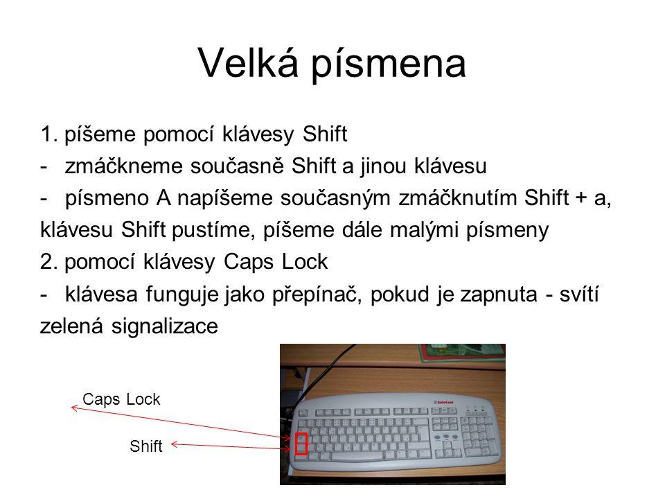 Velká písmena 1. píšeme pomocí klávesy Shift -zmáčkneme současně Shift a jinou klávesu -písmeno A napíšeme současným zmáčknutím Shift + a, klávesu Shi