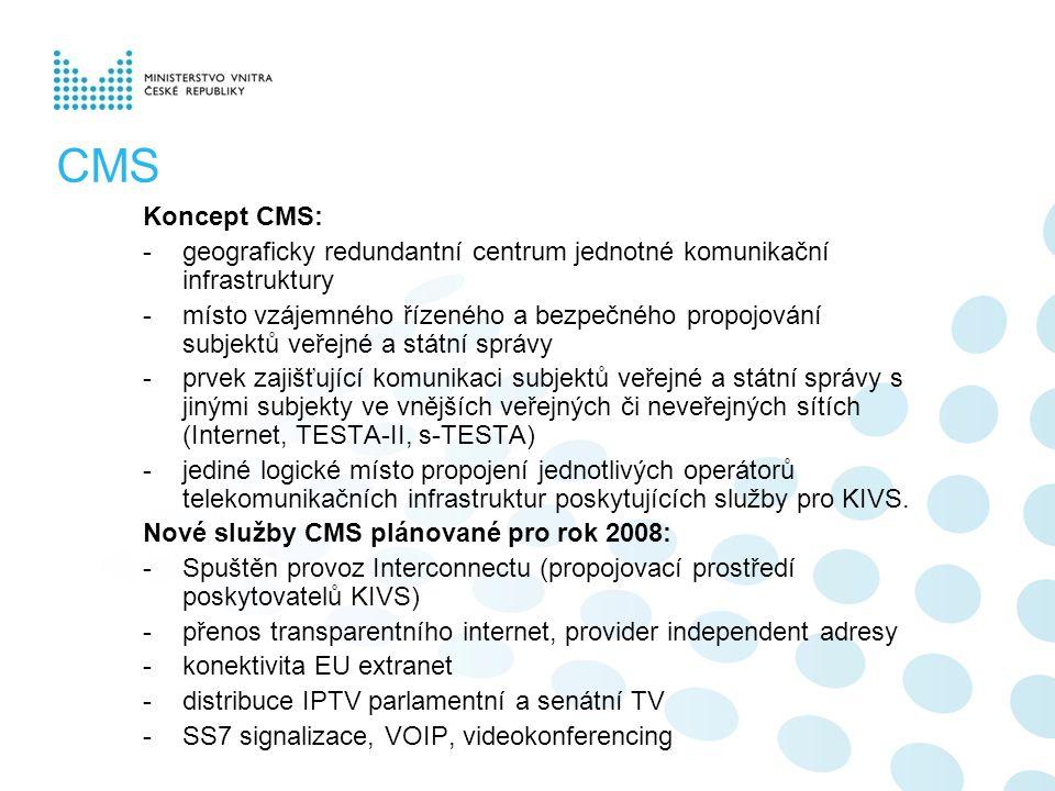 CMS Koncept CMS: -geograficky redundantní centrum jednotné komunikační infrastruktury -místo vzájemného řízeného a bezpečného propojování subjektů veřejné a státní správy -prvek zajišťující komunikaci subjektů veřejné a státní správy s jinými subjekty ve vnějších veřejných či neveřejných sítích (Internet, TESTA-II, s-TESTA) -jediné logické místo propojení jednotlivých operátorů telekomunikačních infrastruktur poskytujících služby pro KIVS.