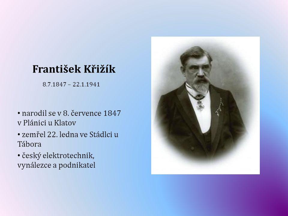František Křižík 8.7.1847 – 22.1.1941 narodil se v 8. července 1847 v Plánici u Klatov zemřel 22. ledna ve Stádlci u Tábora český elektrotechnik, vyná