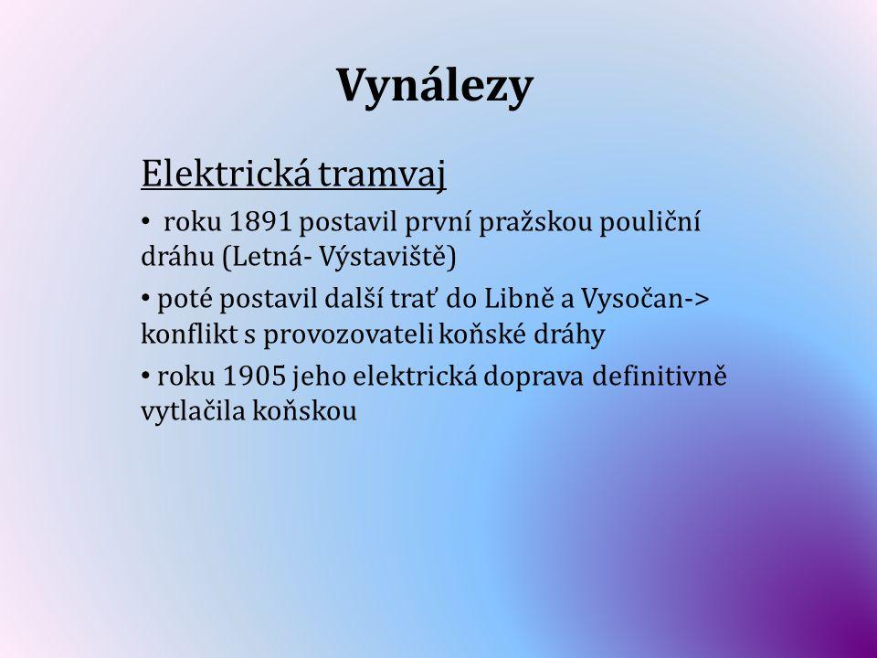 Vynálezy Elektrická tramvaj roku 1891 postavil první pražskou pouliční dráhu (Letná- Výstaviště) poté postavil další trať do Libně a Vysočan-> konflik