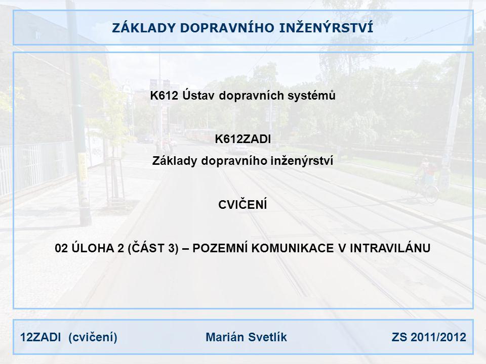 12ZADI (cvičení) Marián Svetlík ZS 2011/2012 ZÁKLADY DOPRAVNÍHO INŽENÝRSTVÍ K612 Ústav dopravních systémů K612ZADI Základy dopravního inženýrství CVIČENÍ 02 ÚLOHA 2 (ČÁST 3) – POZEMNÍ KOMUNIKACE V INTRAVILÁNU