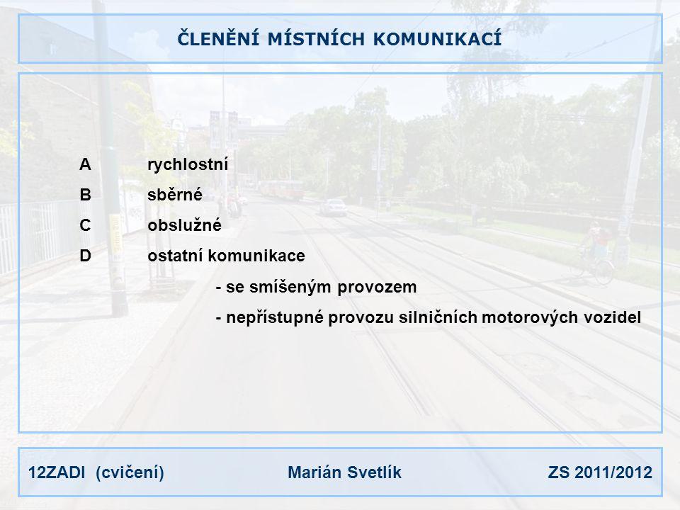 12ZADI (cvičení) Marián Svetlík ZS 2011/2012 ČLENĚNÍ MÍSTNÍCH KOMUNIKACÍ Arychlostní Bsběrné Cobslužné Dostatní komunikace - se smíšeným provozem - nepřístupné provozu silničních motorových vozidel