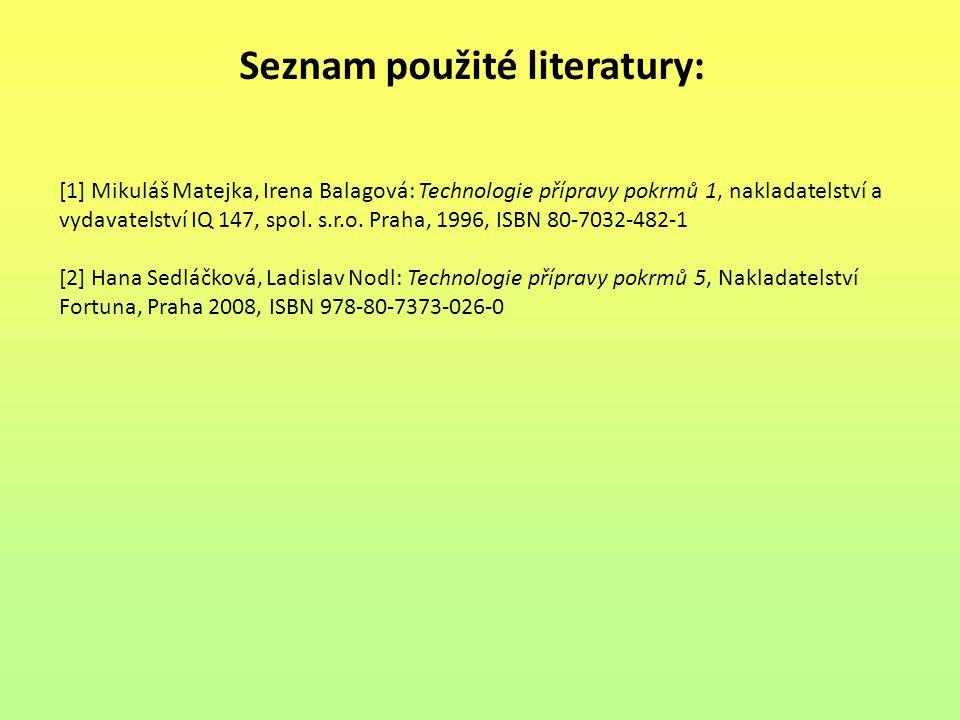 Seznam použité literatury: [1] Mikuláš Matejka, Irena Balagová: Technologie přípravy pokrmů 1, nakladatelství a vydavatelství IQ 147, spol. s.r.o. Pra