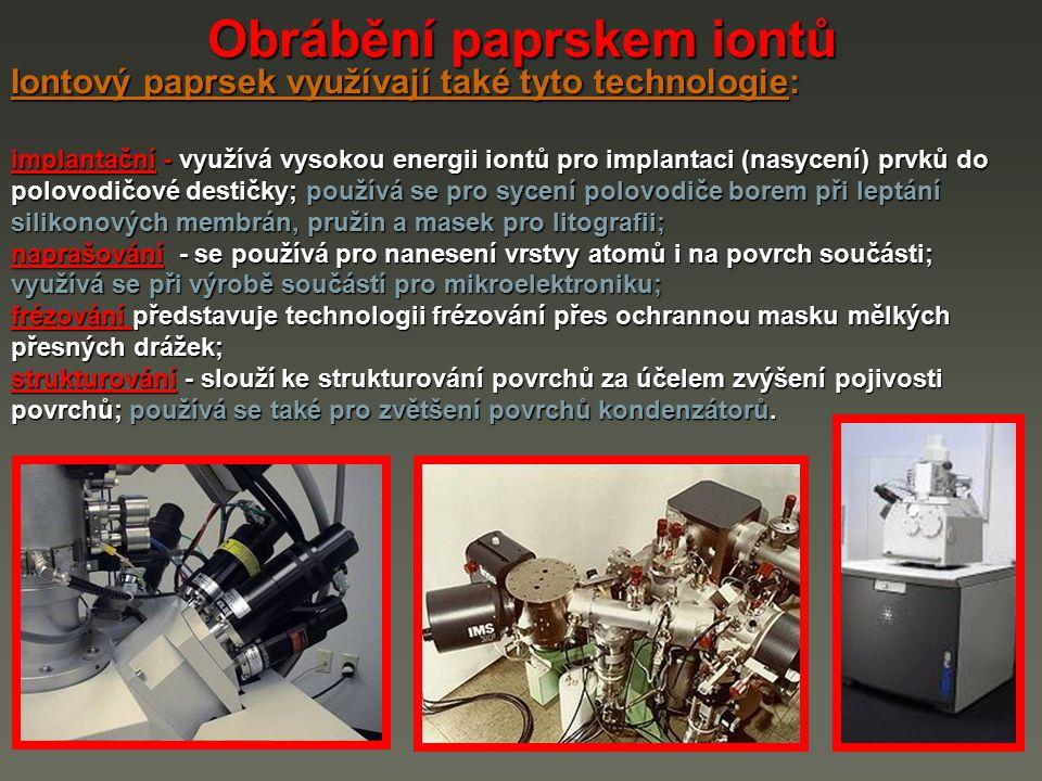 Obrábění paprskem iontů Iontový paprsek využívají také tyto technologie: implantační - využívá vysokou energii iontů pro implantaci (nasycení) prvků d