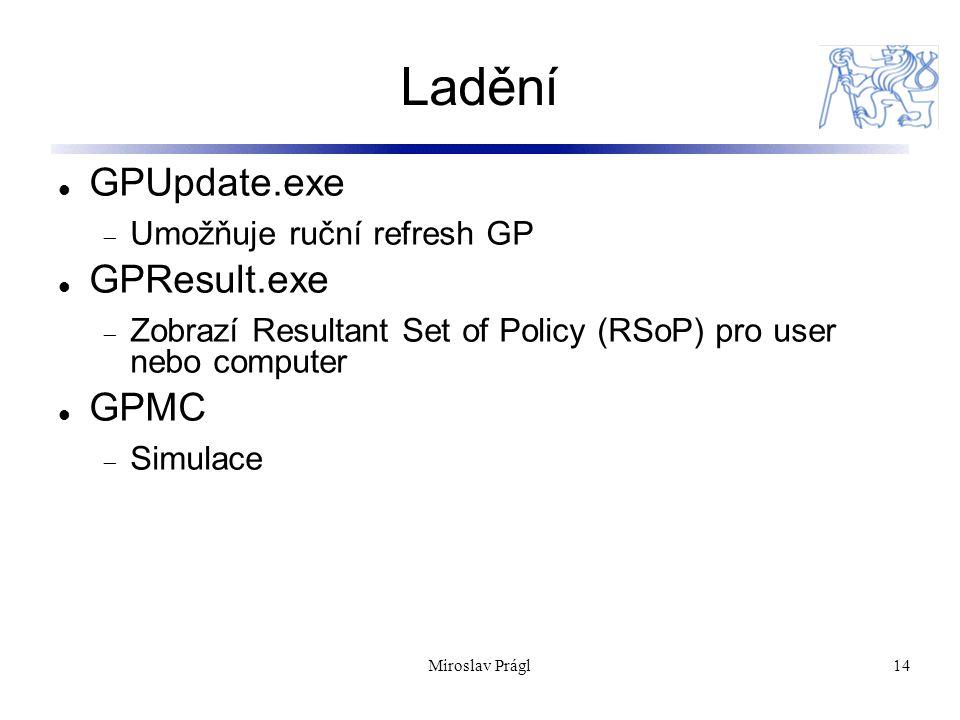 Miroslav Prágl14 Ladění GPUpdate.exe  Umožňuje ruční refresh GP GPResult.exe  Zobrazí Resultant Set of Policy (RSoP) pro user nebo computer GPMC  Simulace