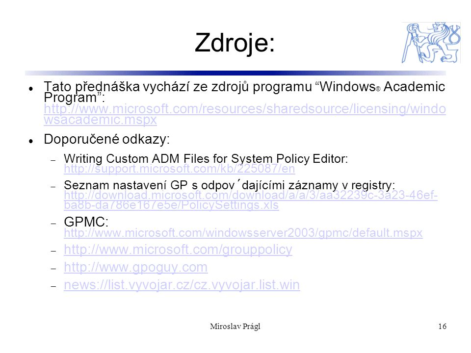 Miroslav Prágl16 Zdroje: Tato přednáška vychází ze zdrojů programu Windows ® Academic Program : http://www.microsoft.com/resources/sharedsource/licensing/windo wsacademic.mspx http://www.microsoft.com/resources/sharedsource/licensing/windo wsacademic.mspx Doporučené odkazy:  Writing Custom ADM Files for System Policy Editor: http://support.microsoft.com/kb/225087/en http://support.microsoft.com/kb/225087/en  Seznam nastavení GP s odpov´dajícími záznamy v registry: http://download.microsoft.com/download/a/a/3/aa32239c-3a23-46ef- ba8b-da786e167e5e/PolicySettings.xls http://download.microsoft.com/download/a/a/3/aa32239c-3a23-46ef- ba8b-da786e167e5e/PolicySettings.xls  GPMC: http://www.microsoft.com/windowsserver2003/gpmc/default.mspx http://www.microsoft.com/windowsserver2003/gpmc/default.mspx  http://www.microsoft.com/grouppolicy http://www.microsoft.com/grouppolicy  http://www.gpoguy.com http://www.gpoguy.com  news://list.vyvojar.cz/cz.vyvojar.list.win news://list.vyvojar.cz/cz.vyvojar.list.win