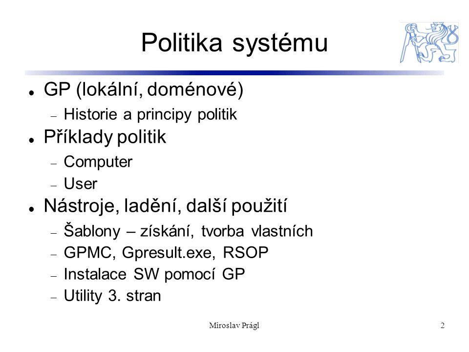 Miroslav Prágl3 Historie politik Nástroje pro centralizovanou správu – vynucení nastavení OS Windows První náznak ve Win 3.11 Windows NT doména:  skupinové politiky vytvářené pomocí.adm a poledit.exe  ukládané v netlogon  Windows NT – ntconfig.pol  Windows 9x – config.pol Windows 2000 AD  Integrace s AD – aplikace na OU (hierarchie politik)  RSOP  WMI filtry Lokální politiky (možnost použití bez AD)