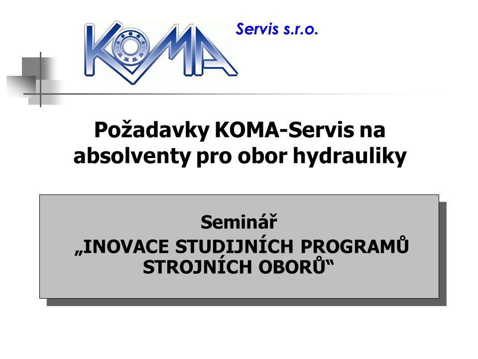 """Požadavky KOMA-Servis na absolventy pro obor hydrauliky Seminář """"INOVACE STUDIJNÍCH PROGRAMŮ STROJNÍCH OBORŮ"""" Seminář """"INOVACE STUDIJNÍCH PROGRAMŮ STR"""