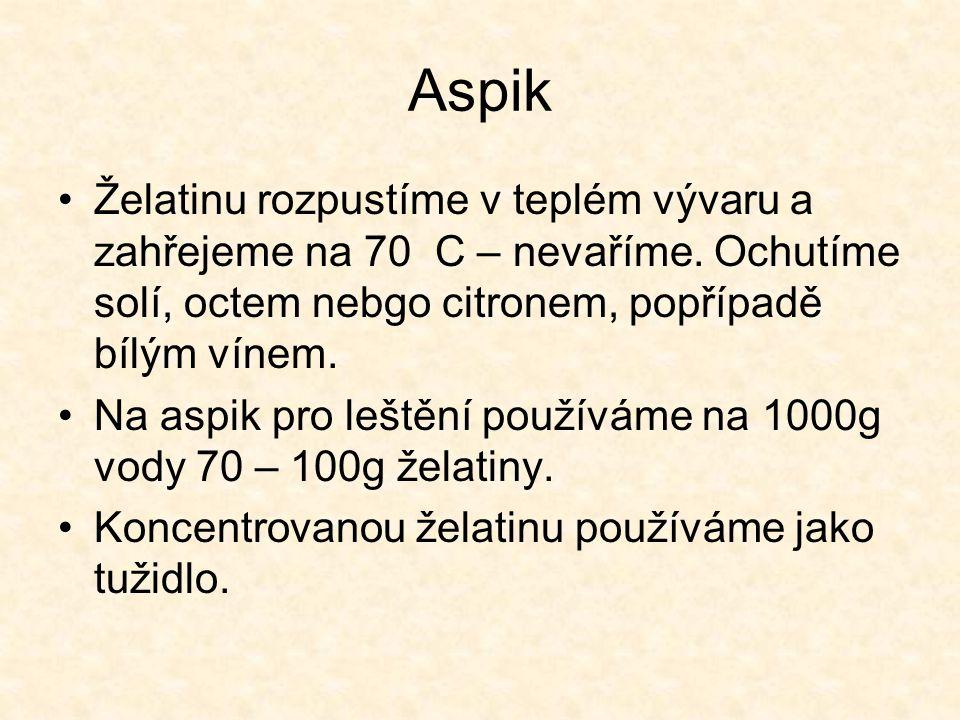 Aspik Želatinu rozpustíme v teplém vývaru a zahřejeme na 70 C – nevaříme. Ochutíme solí, octem nebgo citronem, popřípadě bílým vínem. Na aspik pro leš