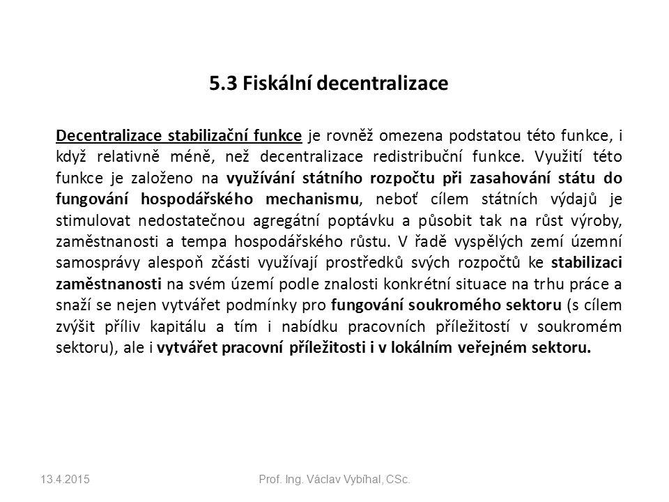 5.3 Fiskální decentralizace Decentralizace stabilizační funkce je rovněž omezena podstatou této funkce, i když relativně méně, než decentralizace redistribuční funkce.