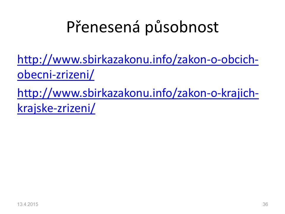 Přenesená působnost http://www.sbirkazakonu.info/zakon-o-obcich- obecni-zrizeni/ http://www.sbirkazakonu.info/zakon-o-krajich- krajske-zrizeni/ 13.4.201536