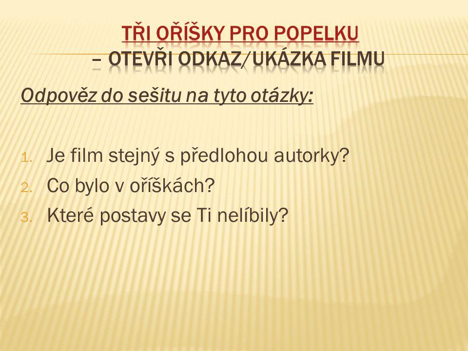 Odpověz do sešitu na tyto otázky: 1. Je film stejný s předlohou autorky? 2. Co bylo v oříškách? 3. Které postavy se Ti nelíbily?