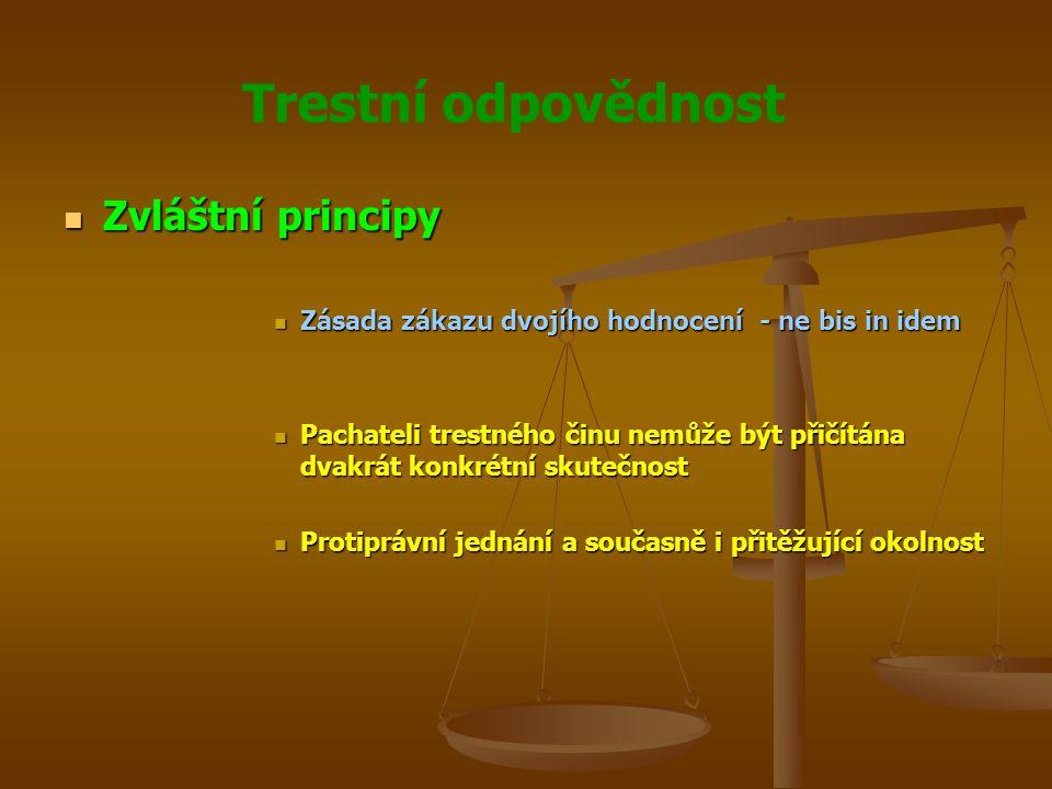 Trestní odpovědnost Zvláštní principy Zvláštní principy Zásada zákazu dvojího hodnocení - ne bis in idem Zásada zákazu dvojího hodnocení - ne bis in idem Pachateli trestného činu nemůže být přičítána dvakrát konkrétní skutečnost Pachateli trestného činu nemůže být přičítána dvakrát konkrétní skutečnost Protiprávní jednání a současně i přitěžující okolnost Protiprávní jednání a současně i přitěžující okolnost