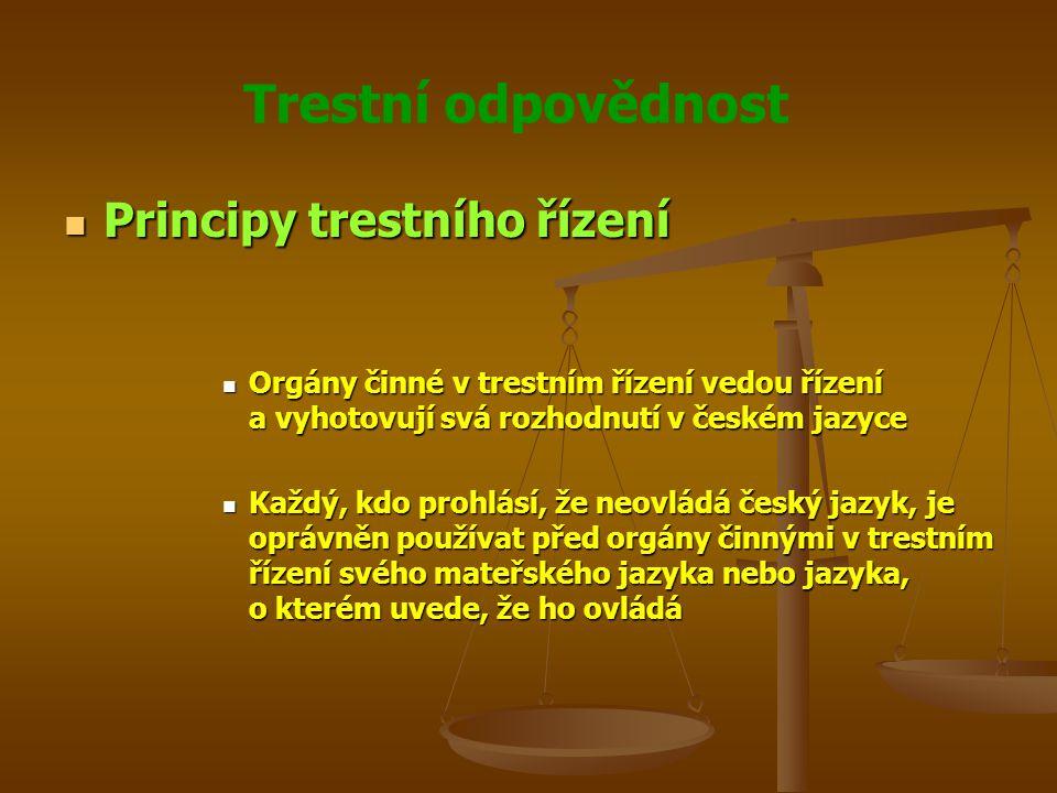 Trestní odpovědnost Principy trestního řízení Principy trestního řízení Orgány činné v trestním řízení vedou řízení a vyhotovují svá rozhodnutí v českém jazyce Orgány činné v trestním řízení vedou řízení a vyhotovují svá rozhodnutí v českém jazyce Každý, kdo prohlásí, že neovládá český jazyk, je oprávněn používat před orgány činnými v trestním řízení svého mateřského jazyka nebo jazyka, o kterém uvede, že ho ovládá Každý, kdo prohlásí, že neovládá český jazyk, je oprávněn používat před orgány činnými v trestním řízení svého mateřského jazyka nebo jazyka, o kterém uvede, že ho ovládá
