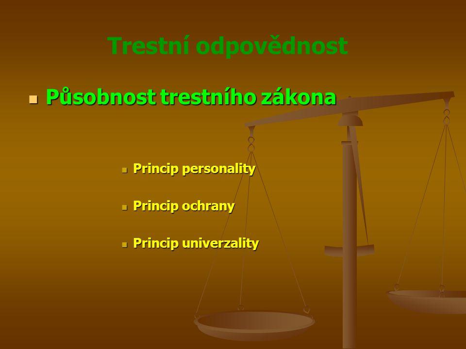 Trestní odpovědnost Působnost trestního zákona Působnost trestního zákona Princip personality Princip personality Princip ochrany Princip ochrany Princip univerzality Princip univerzality