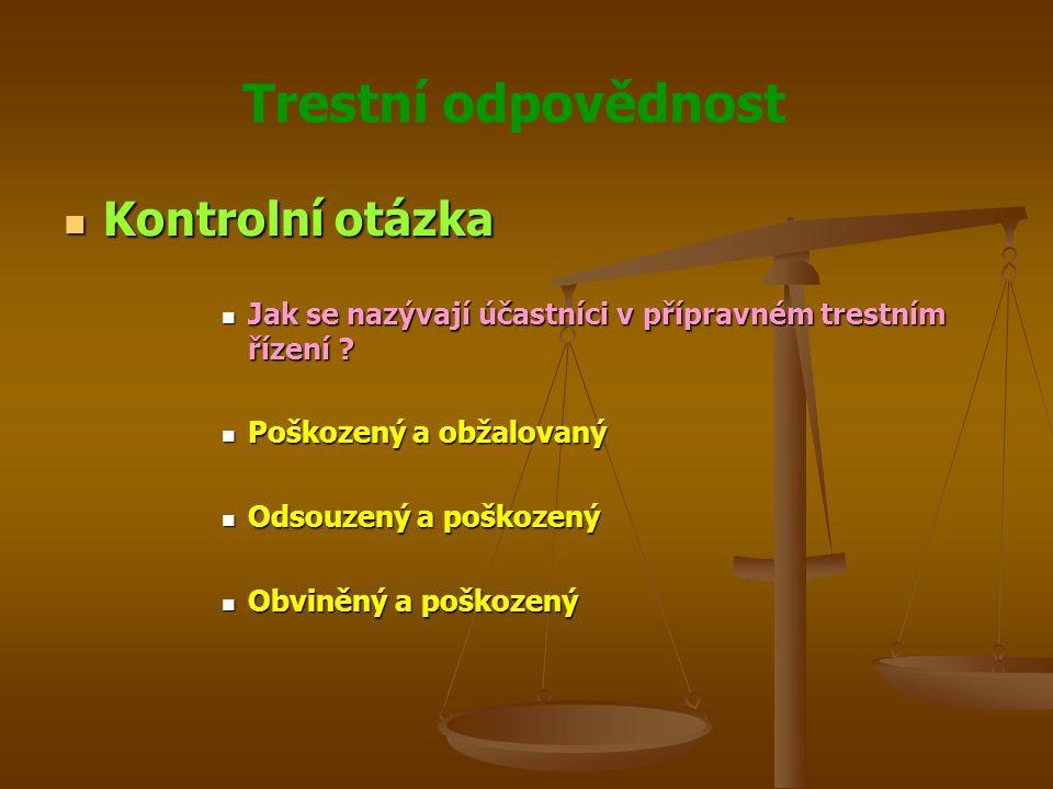 Trestní odpovědnost Kontrolní otázka Kontrolní otázka Jak se nazývají účastníci v přípravném trestním řízení .