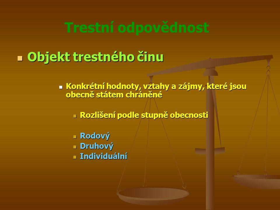 Trestní odpovědnost Objekt trestného činu Objekt trestného činu Konkrétní hodnoty, vztahy a zájmy, které jsou obecně státem chráněné Konkrétní hodnoty, vztahy a zájmy, které jsou obecně státem chráněné Rozlišení podle stupně obecnosti Rozlišení podle stupně obecnosti Rodový Rodový Druhový Druhový Individuální Individuální