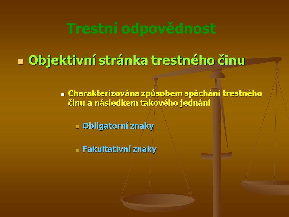 Trestní odpovědnost Objektivní stránka trestného činu Objektivní stránka trestného činu Charakterizována způsobem spáchání trestného činu a následkem takového jednání Charakterizována způsobem spáchání trestného činu a následkem takového jednání Obligatorní znaky Obligatorní znaky Fakultativní znaky Fakultativní znaky