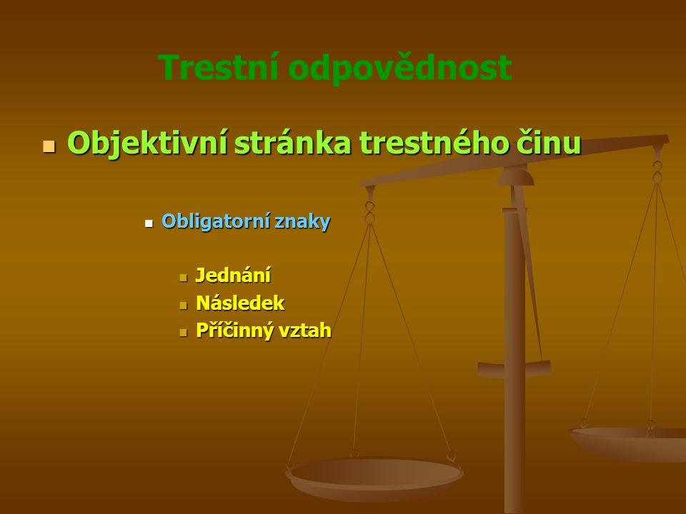 Trestní odpovědnost Objektivní stránka trestného činu Objektivní stránka trestného činu Obligatorní znaky Obligatorní znaky Jednání Jednání Následek Následek Příčinný vztah Příčinný vztah