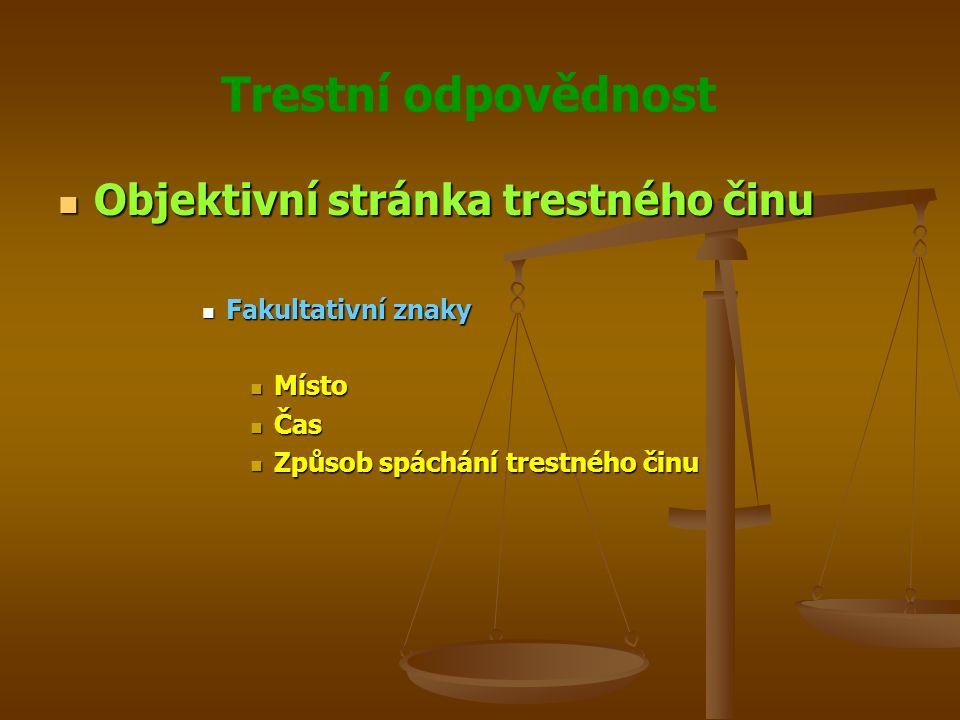 Trestní odpovědnost Objektivní stránka trestného činu Objektivní stránka trestného činu Fakultativní znaky Fakultativní znaky Místo Místo Čas Čas Způsob spáchání trestného činu Způsob spáchání trestného činu