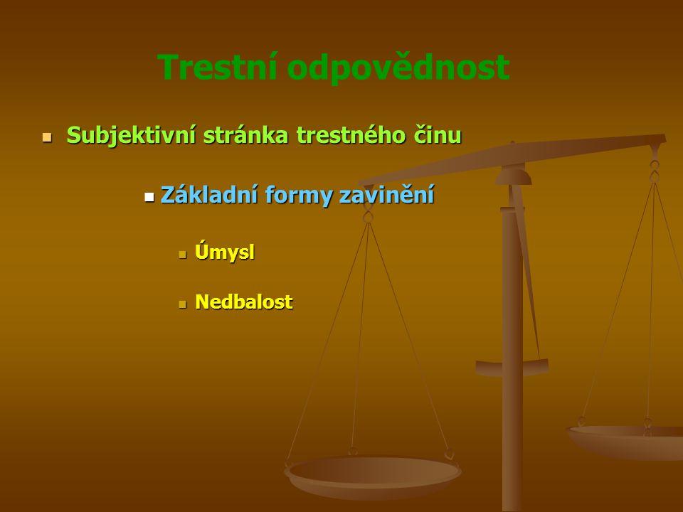 Trestní odpovědnost Subjektivní stránka trestného činu Subjektivní stránka trestného činu Základní formy zavinění Základní formy zavinění Úmysl Úmysl Nedbalost Nedbalost