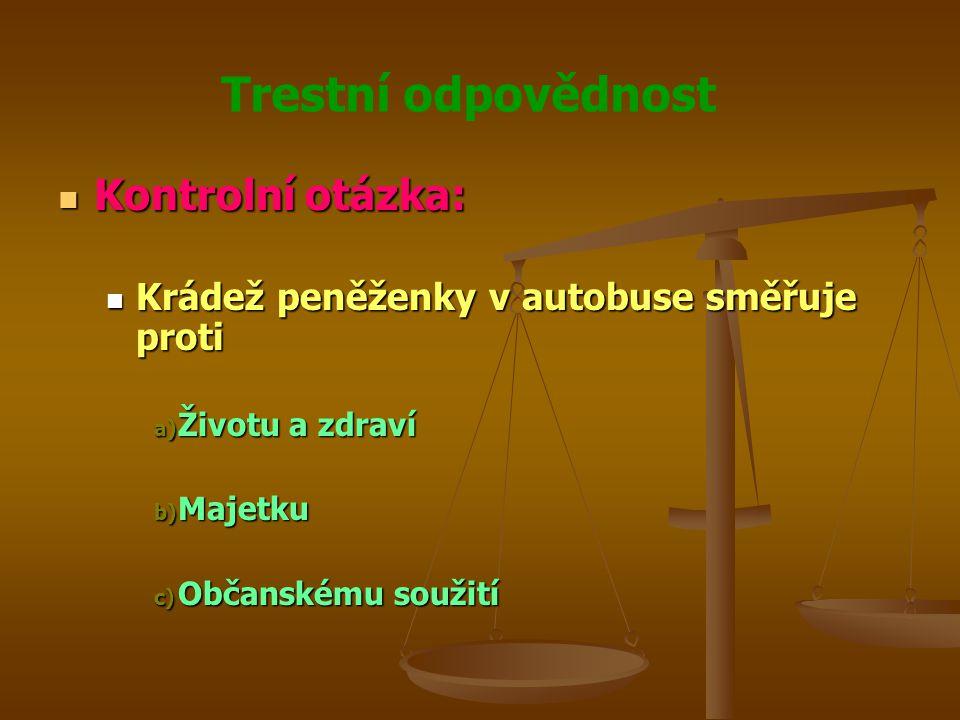 Trestní odpovědnost Kontrolní otázka: Kontrolní otázka: Krádež peněženky v autobuse směřuje proti Krádež peněženky v autobuse směřuje proti a) Životu a zdraví b) Majetku c) Občanskému soužití